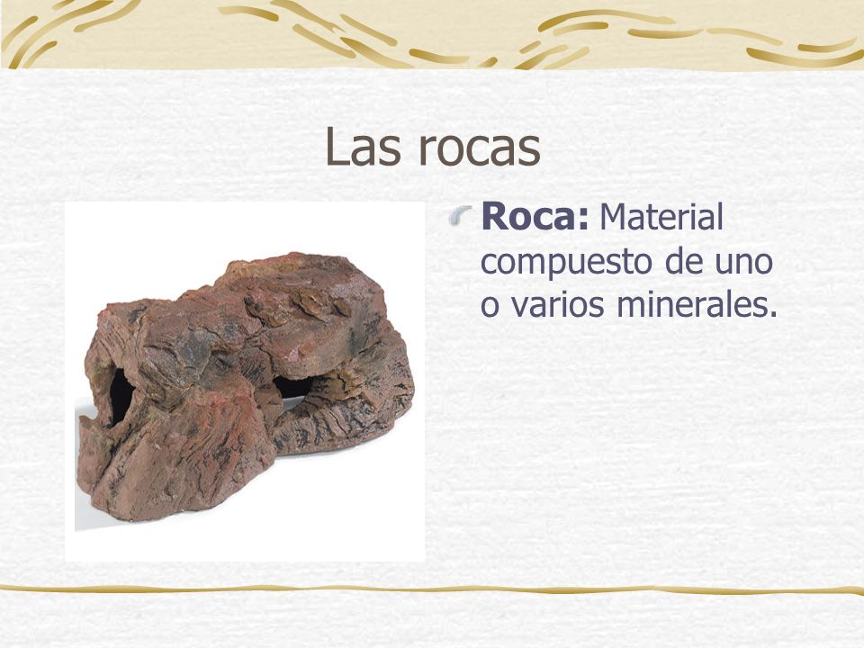 Las rocas Roca: Material compuesto de uno o varios minerales.