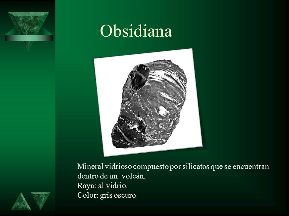 Obsidiana Mineral vidrioso compuesto por silicatos que se encuentran dentro de un volcán. Raya: al vidrio.