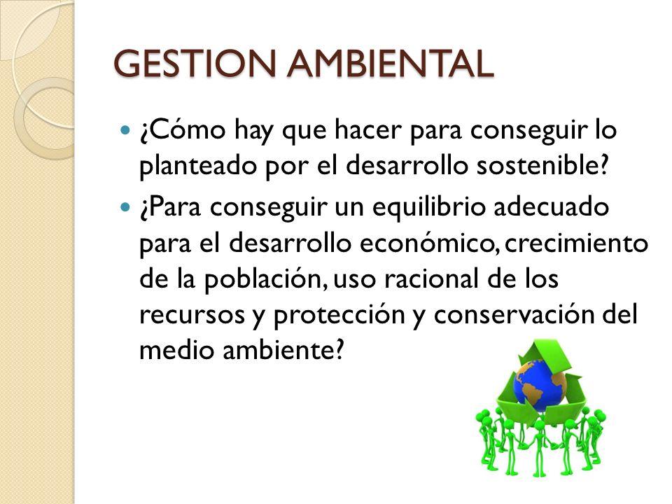 GESTION AMBIENTAL ¿Cómo hay que hacer para conseguir lo planteado por el desarrollo sostenible