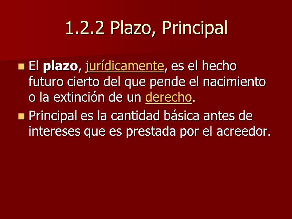 1.2.2 Plazo, Principal El plazo, jurídicamente, es el hecho futuro cierto del que pende el nacimiento o la extinción de un derecho.