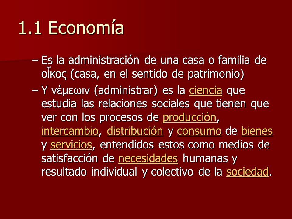 1.1 Economía Es la administración de una casa o familia de οἶκος (casa, en el sentido de patrimonio)