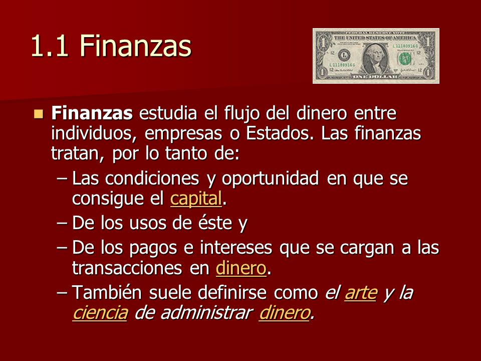 1.1 Finanzas Finanzas estudia el flujo del dinero entre individuos, empresas o Estados. Las finanzas tratan, por lo tanto de: