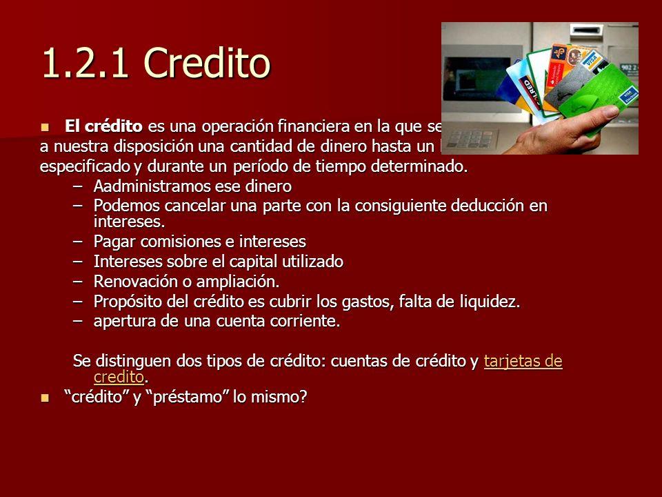 1.2.1 Credito El crédito es una operación financiera en la que se pone