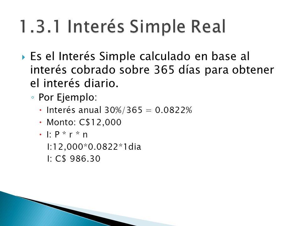 1.3.1 Interés Simple Real Es el Interés Simple calculado en base al interés cobrado sobre 365 días para obtener el interés diario.