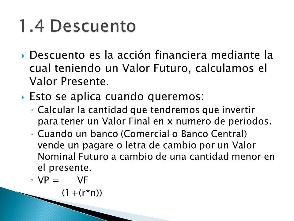 1.4 Descuento Descuento es la acción financiera mediante la cual teniendo un Valor Futuro, calculamos el Valor Presente.