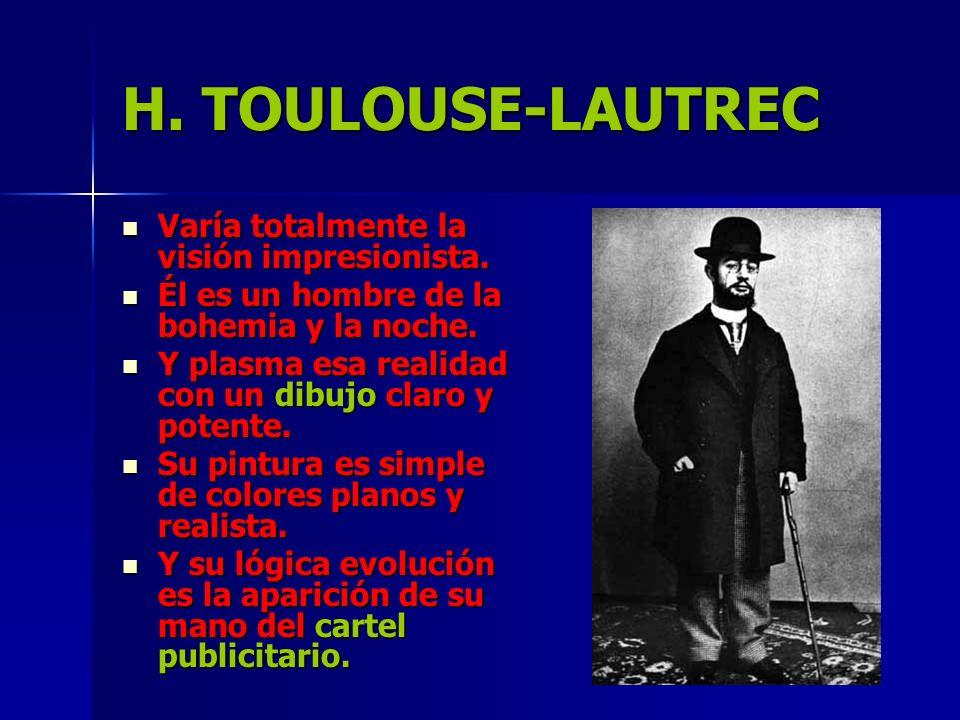 H. TOULOUSE-LAUTREC Varía totalmente la visión impresionista.