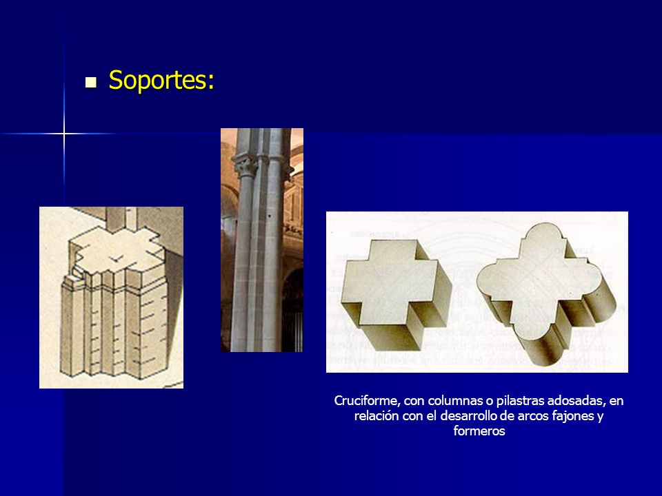 Soportes:Cruciforme, con columnas o pilastras adosadas, en relación con el desarrollo de arcos fajones y formeros.