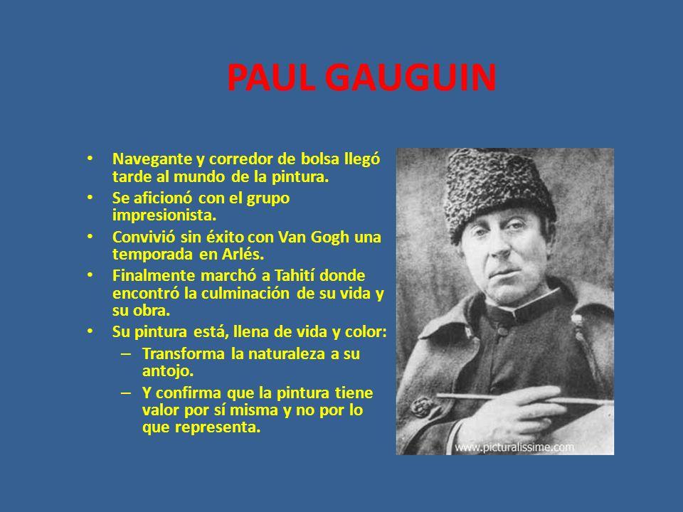 PAUL GAUGUINNavegante y corredor de bolsa llegó tarde al mundo de la pintura. Se aficionó con el grupo impresionista.