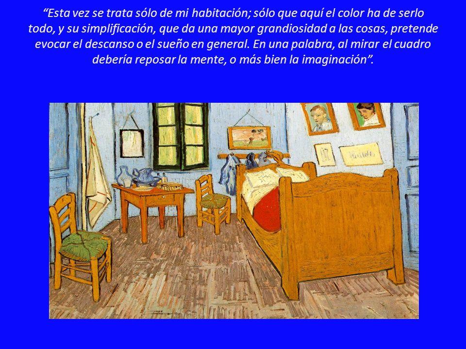 Esta vez se trata sólo de mi habitación; sólo que aquí el color ha de serlo todo, y su simplificación, que da una mayor grandiosidad a las cosas, pretende evocar el descanso o el sueño en general.