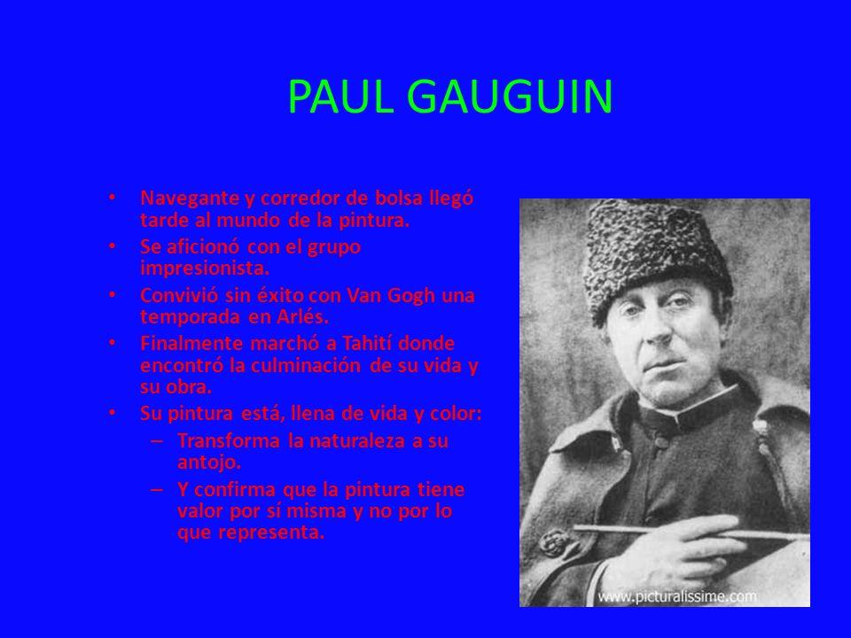 PAUL GAUGUIN Navegante y corredor de bolsa llegó tarde al mundo de la pintura. Se aficionó con el grupo impresionista.