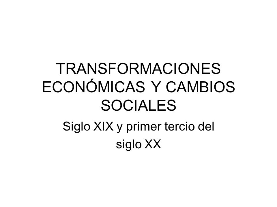 TRANSFORMACIONES ECONÓMICAS Y CAMBIOS SOCIALES