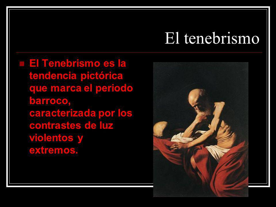 El tenebrismo El Tenebrismo es la tendencia pictórica que marca el periodo barroco, caracterizada por los contrastes de luz violentos y extremos.