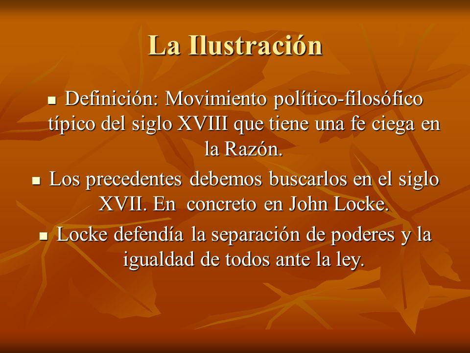 La Ilustración Definición: Movimiento político-filosófico típico del siglo XVIII que tiene una fe ciega en la Razón.