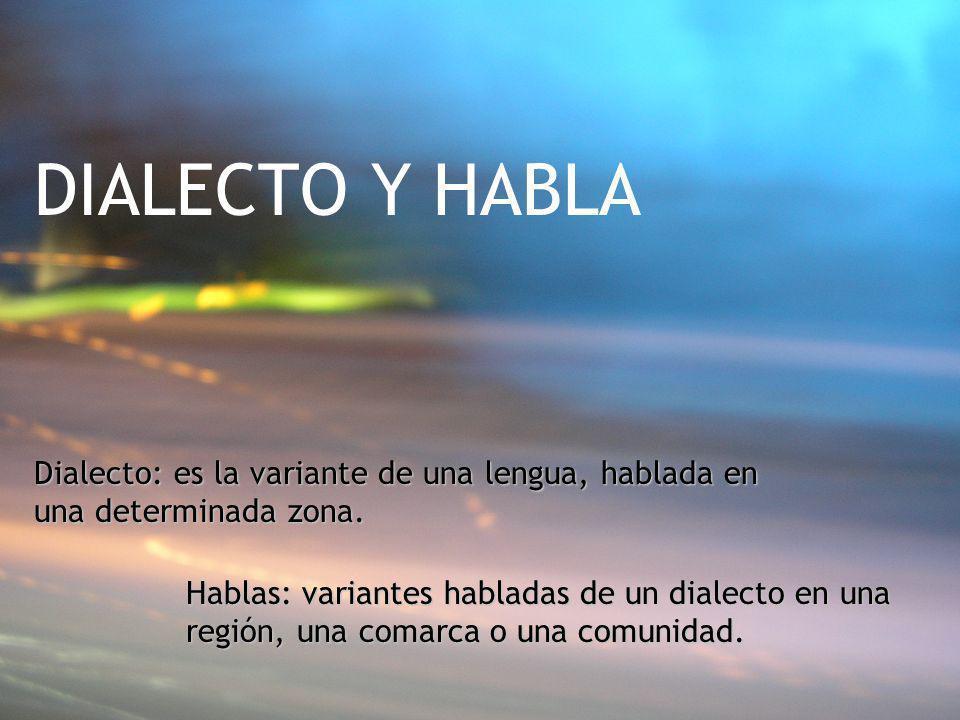 DIALECTO Y HABLA Dialecto: es la variante de una lengua, hablada en una determinada zona.
