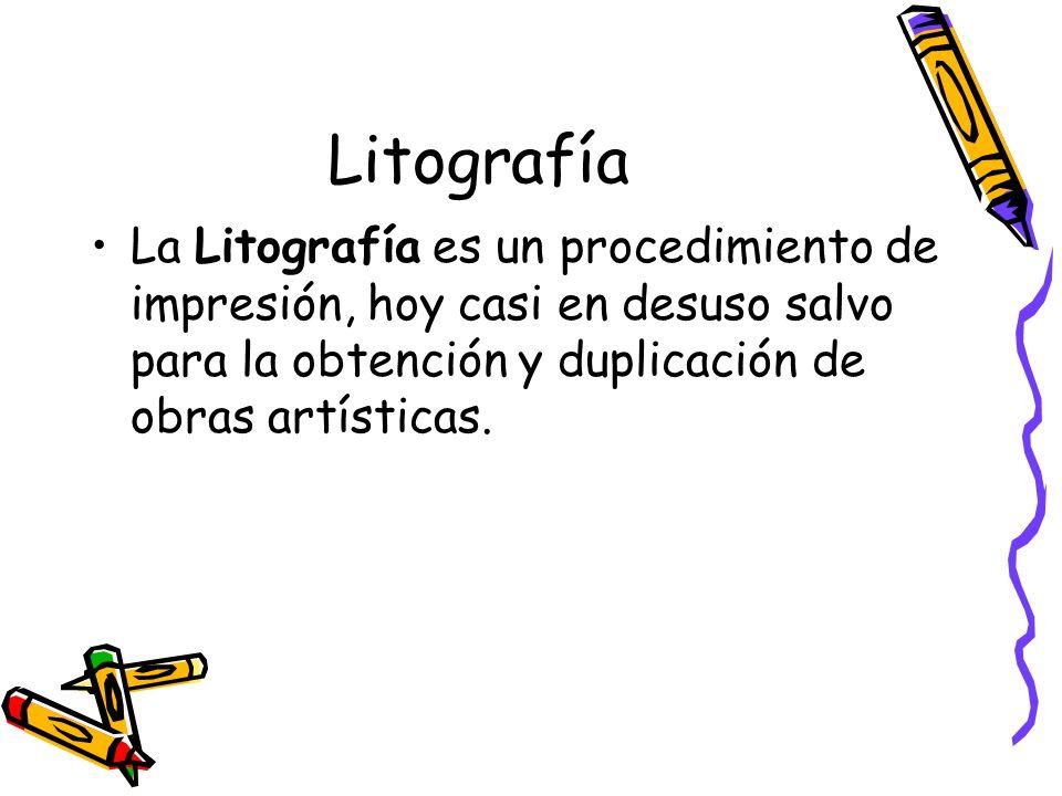 Litografía La Litografía es un procedimiento de impresión, hoy casi en desuso salvo para la obtención y duplicación de obras artísticas.