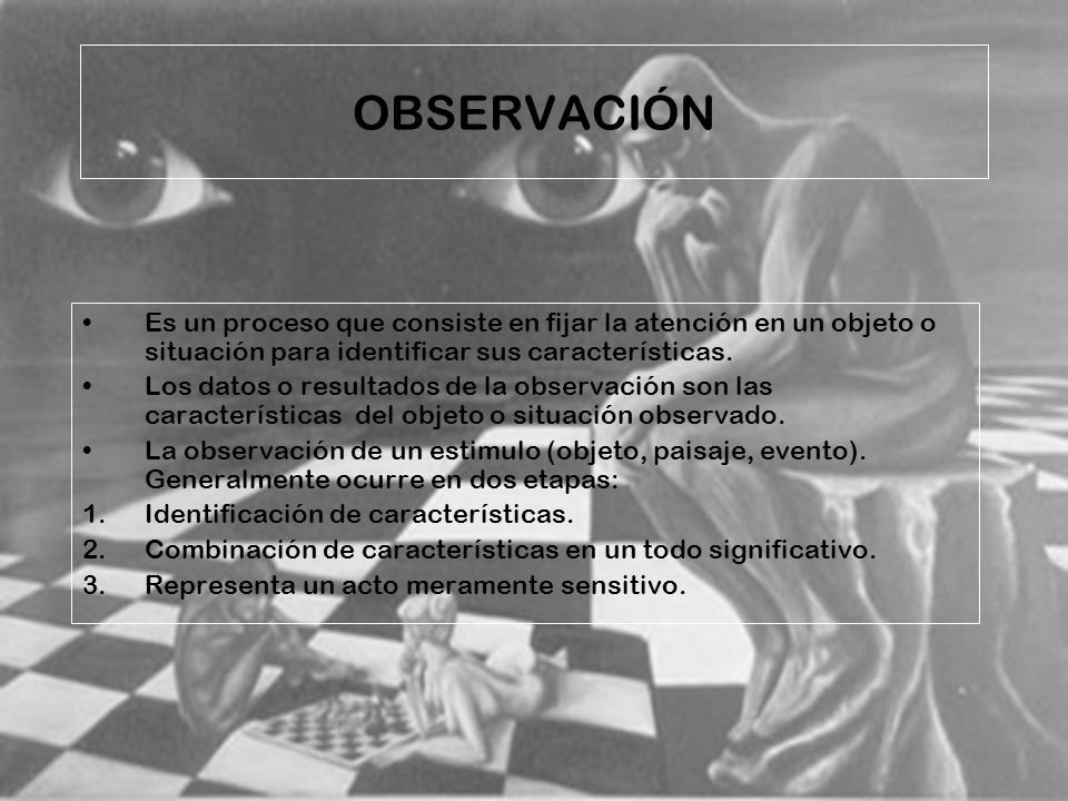 OBSERVACIÓN Es un proceso que consiste en fijar la atención en un objeto o situación para identificar sus características.