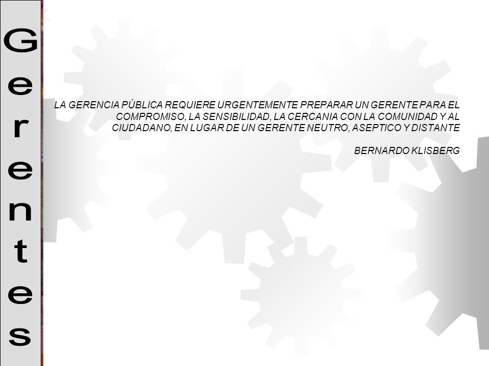LA GERENCIA PÚBLICA REQUIERE URGENTEMENTE PREPARAR UN GERENTE PARA EL COMPROMISO, LA SENSIBILIDAD, LA CERCANIA CON LA COMUNIDAD Y AL CIUDADANO, EN LUGAR DE UN GERENTE NEUTRO, ASEPTICO Y DISTANTE BERNARDO KLISBERG