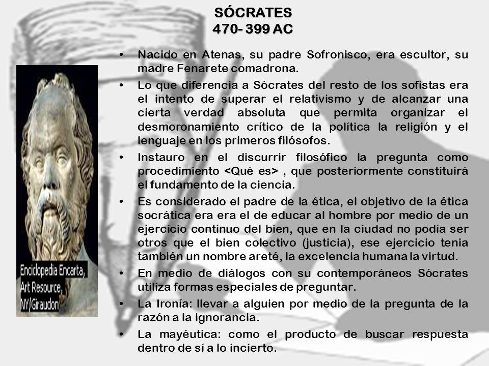 SÓCRATES 470- 399 ACNacido en Atenas, su padre Sofronisco, era escultor, su madre Fenarete comadrona.
