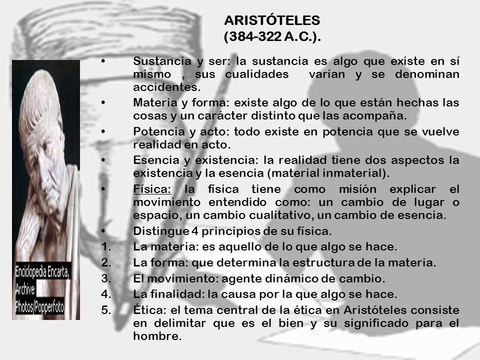 ARISTÓTELES (384-322 A.C.).Sustancia y ser: la sustancia es algo que existe en sí mismo , sus cualidades varían y se denominan accidentes.