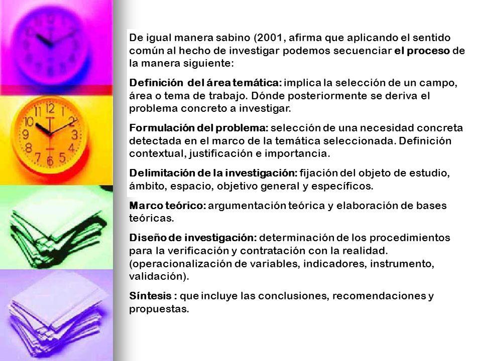 De igual manera sabino (2001, afirma que aplicando el sentido común al hecho de investigar podemos secuenciar el proceso de la manera siguiente: