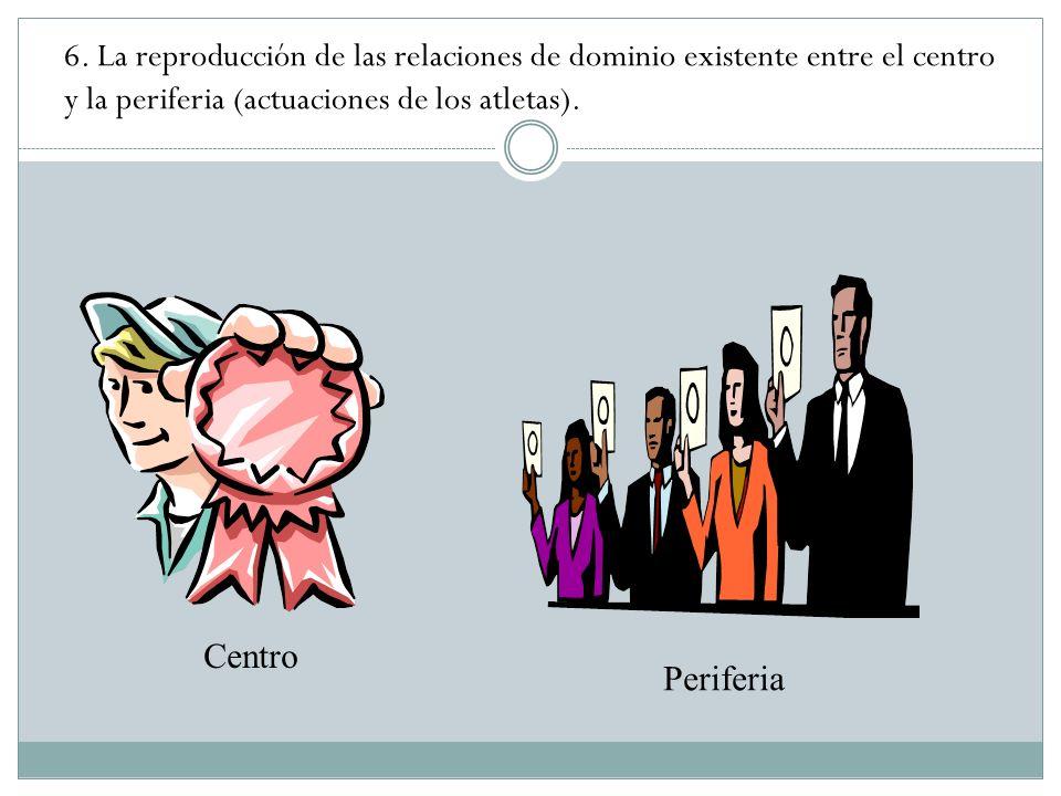 6. La reproducción de las relaciones de dominio existente entre el centro y la periferia (actuaciones de los atletas).