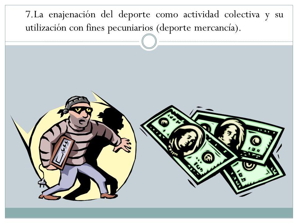 7.La enajenación del deporte como actividad colectiva y su utilización con fines pecuniarios (deporte mercancía).