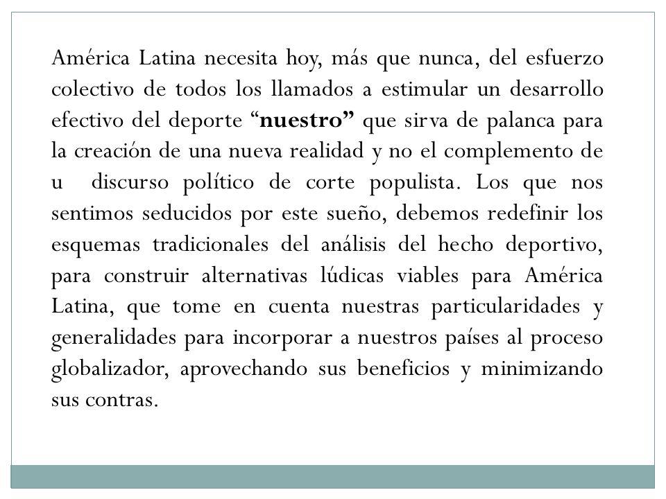 América Latina necesita hoy, más que nunca, del esfuerzo colectivo de todos los llamados a estimular un desarrollo efectivo del deporte nuestro que sirva de palanca para la creación de una nueva realidad y no el complemento de u discurso político de corte populista.