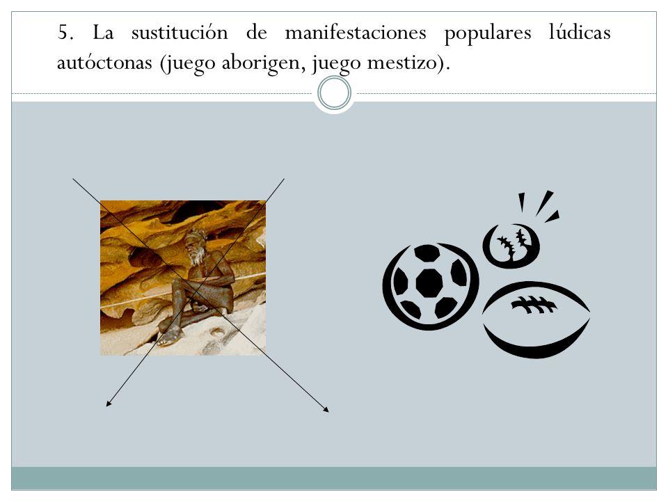 5. La sustitución de manifestaciones populares lúdicas autóctonas (juego aborigen, juego mestizo).