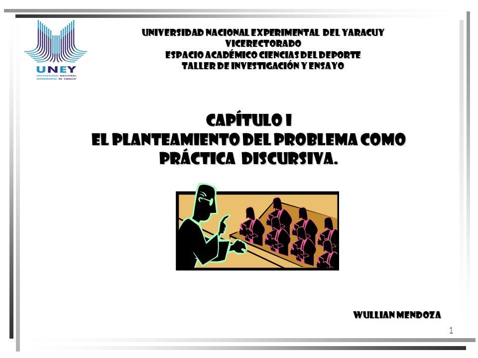 CAPÍTULO I EL PLANTEAMIENTO DEL PROBLEMA COMO PRÁCTICA DISCURSIVA.