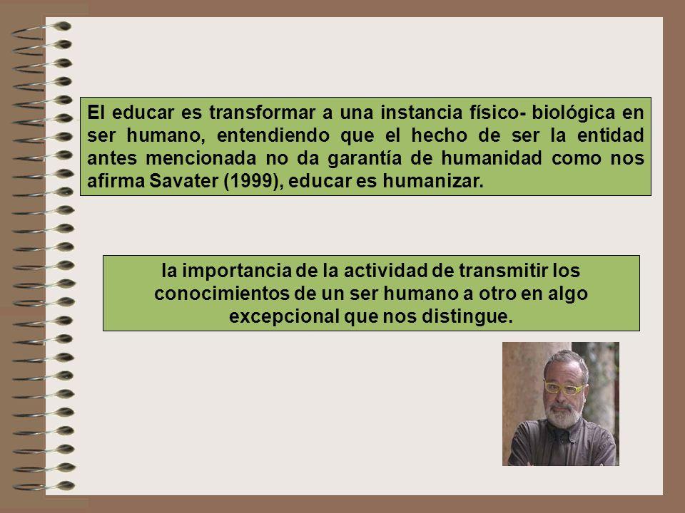 El educar es transformar a una instancia físico- biológica en ser humano, entendiendo que el hecho de ser la entidad antes mencionada no da garantía de humanidad como nos afirma Savater (1999), educar es humanizar.