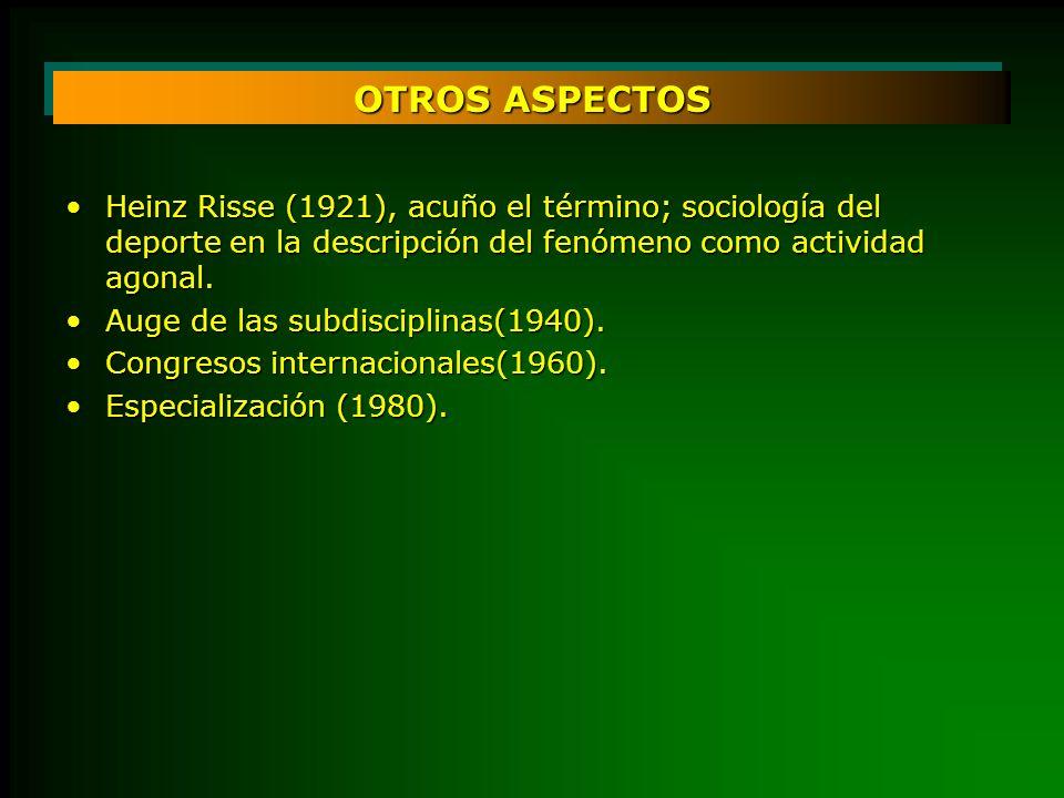 OTROS ASPECTOSHeinz Risse (1921), acuño el término; sociología del deporte en la descripción del fenómeno como actividad agonal.