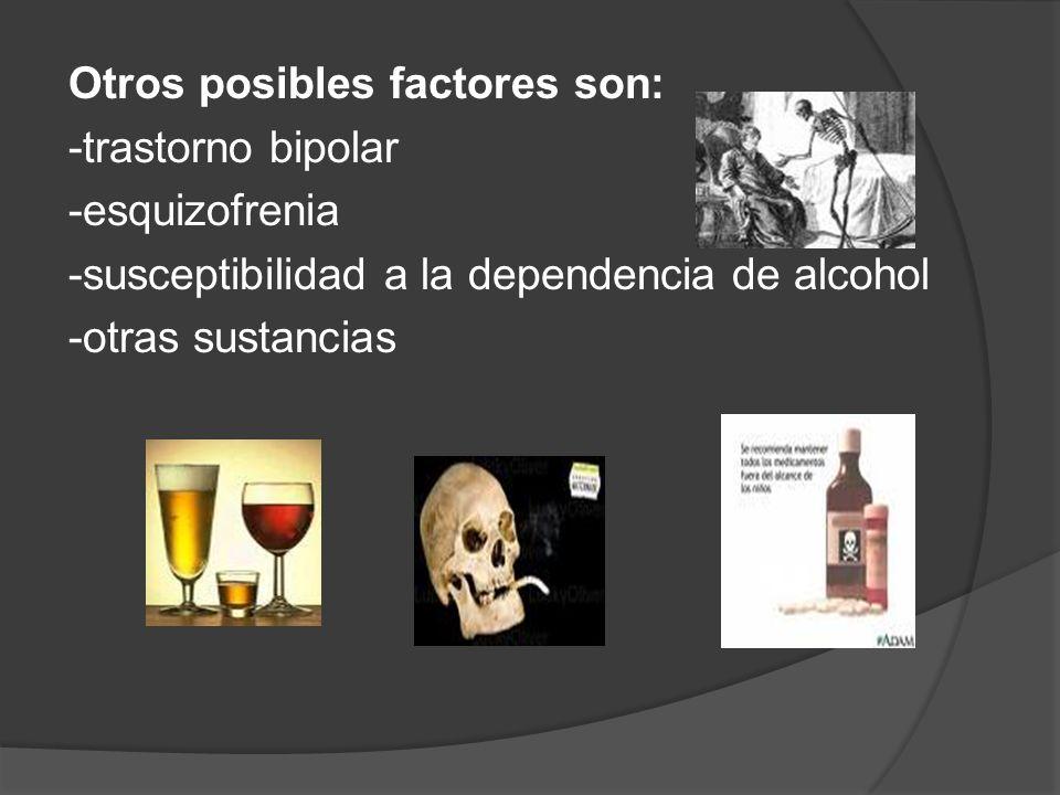 Otros posibles factores son: -trastorno bipolar -esquizofrenia -susceptibilidad a la dependencia de alcohol -otras sustancias