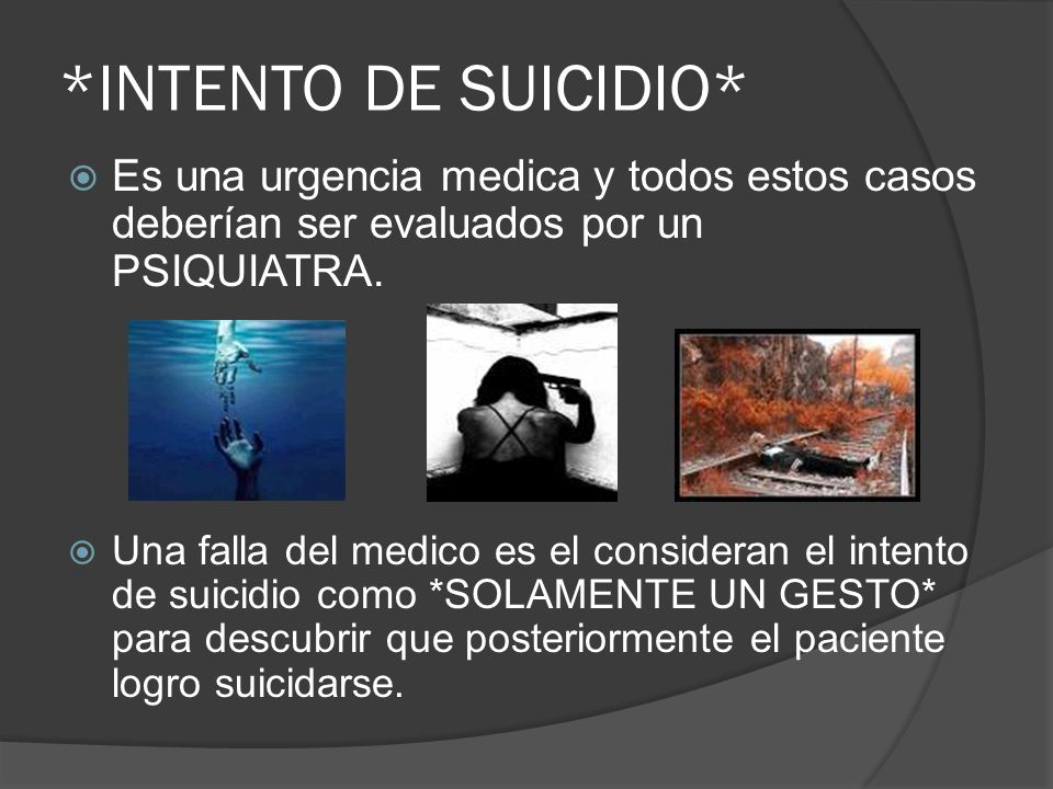 *INTENTO DE SUICIDIO* Es una urgencia medica y todos estos casos deberían ser evaluados por un PSIQUIATRA.