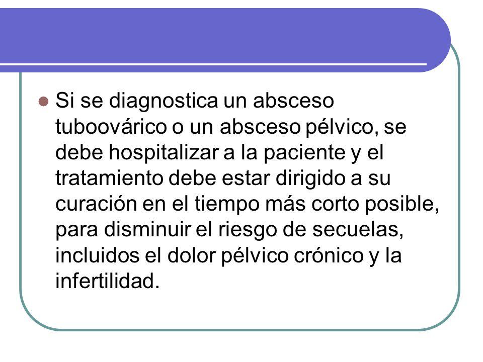 Si se diagnostica un absceso tuboovárico o un absceso pélvico, se debe hospitalizar a la paciente y el tratamiento debe estar dirigido a su curación en el tiempo más corto posible, para disminuir el riesgo de secuelas, incluidos el dolor pélvico crónico y la infertilidad.