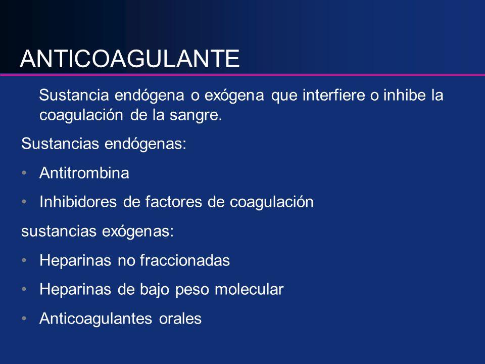 ANTICOAGULANTE Sustancia endógena o exógena que interfiere o inhibe la coagulación de la sangre. Sustancias endógenas: