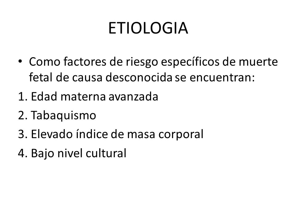 ETIOLOGIA Como factores de riesgo específicos de muerte fetal de causa desconocida se encuentran: 1. Edad materna avanzada.