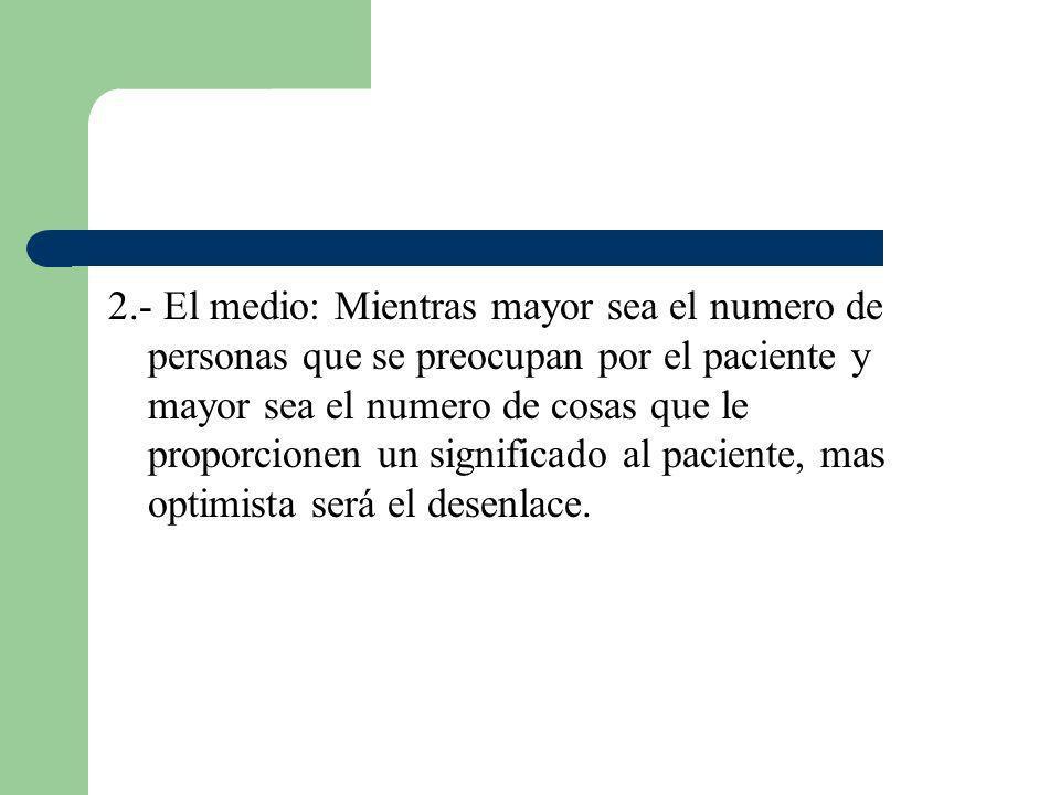 2.- El medio: Mientras mayor sea el numero de personas que se preocupan por el paciente y mayor sea el numero de cosas que le proporcionen un significado al paciente, mas optimista será el desenlace.