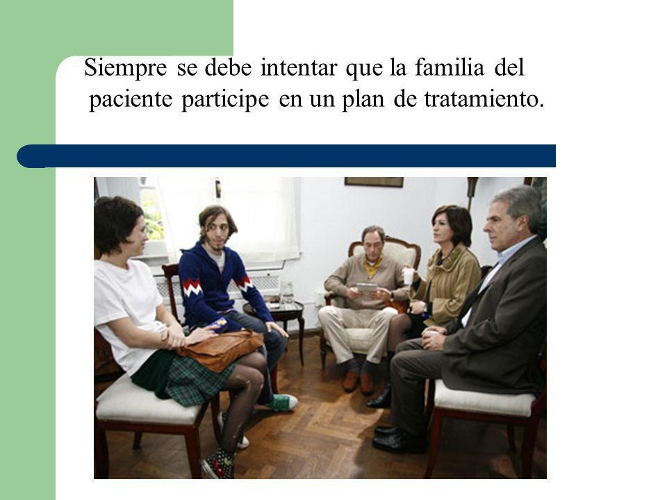 Siempre se debe intentar que la familia del paciente participe en un plan de tratamiento.