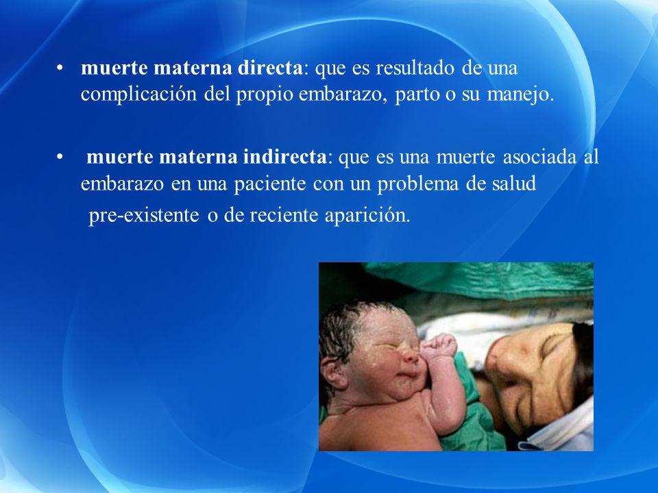 muerte materna directa: que es resultado de una complicación del propio embarazo, parto o su manejo.