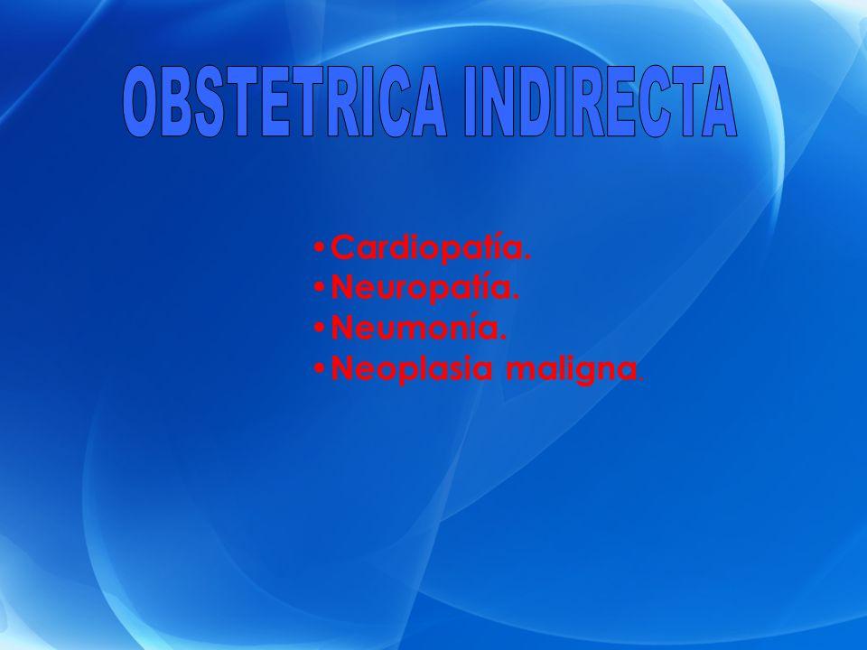 OBSTETRICA INDIRECTA Cardiopatía. Neuropatía. Neumonía.