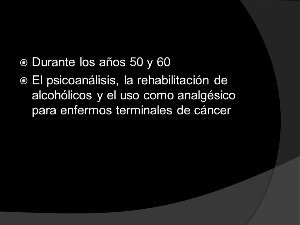 Durante los años 50 y 60 El psicoanálisis, la rehabilitación de alcohólicos y el uso como analgésico para enfermos terminales de cáncer.