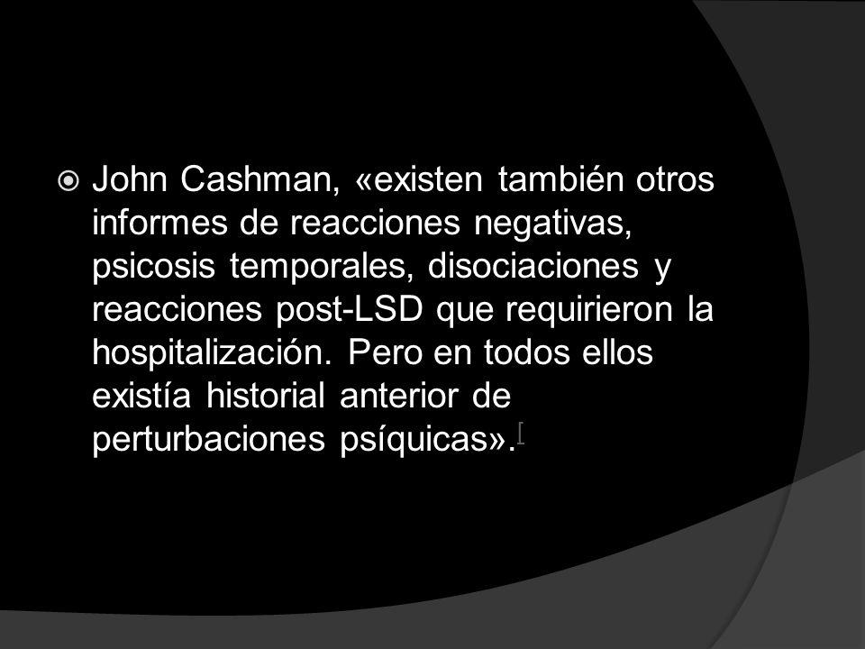 John Cashman, «existen también otros informes de reacciones negativas, psicosis temporales, disociaciones y reacciones post-LSD que requirieron la hospitalización.