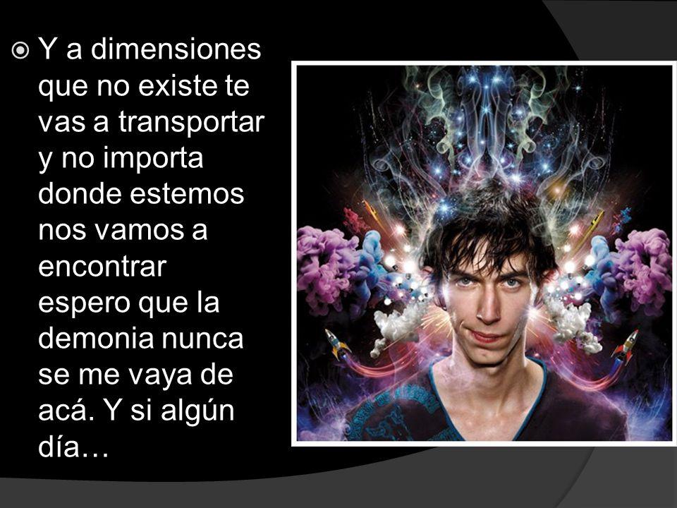 Y a dimensiones que no existe te vas a transportar y no importa donde estemos nos vamos a encontrar espero que la demonia nunca se me vaya de acá.