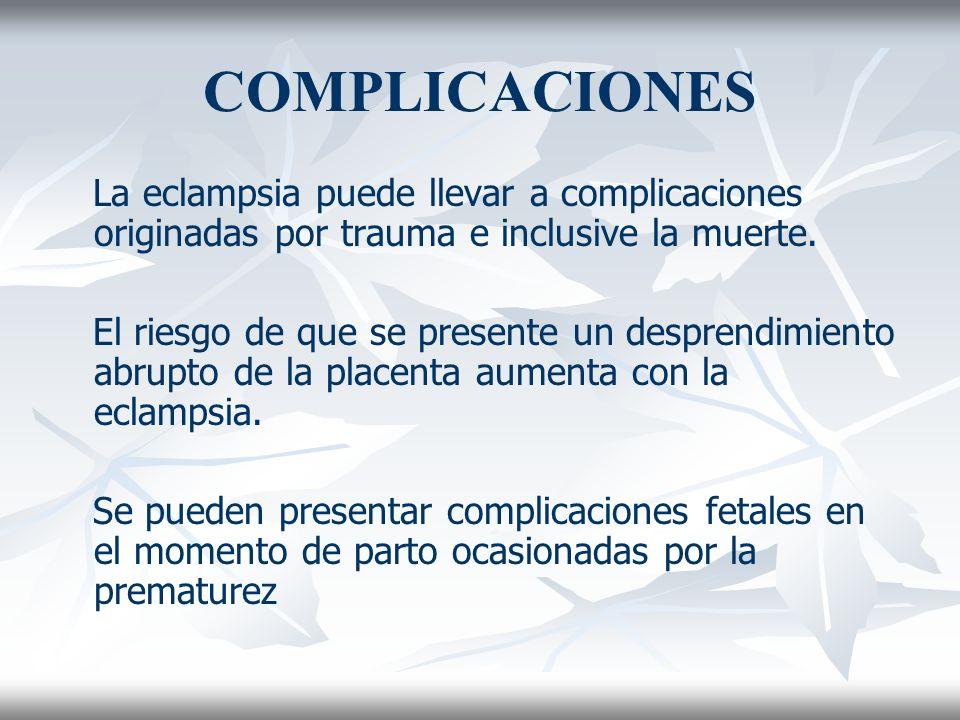 COMPLICACIONES La eclampsia puede llevar a complicaciones originadas por trauma e inclusive la muerte.
