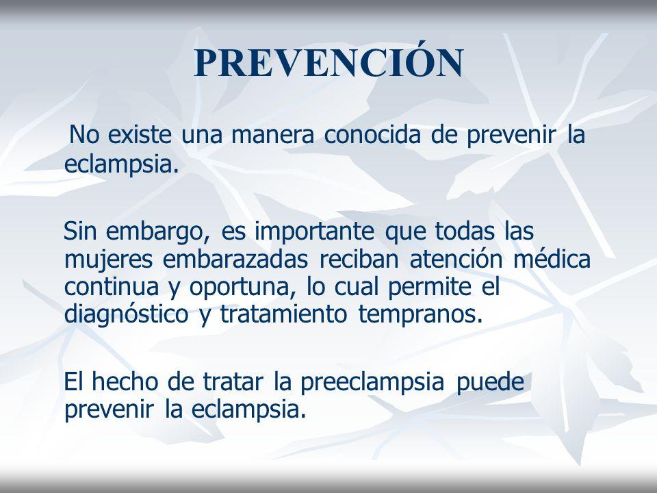 PREVENCIÓN No existe una manera conocida de prevenir la eclampsia.