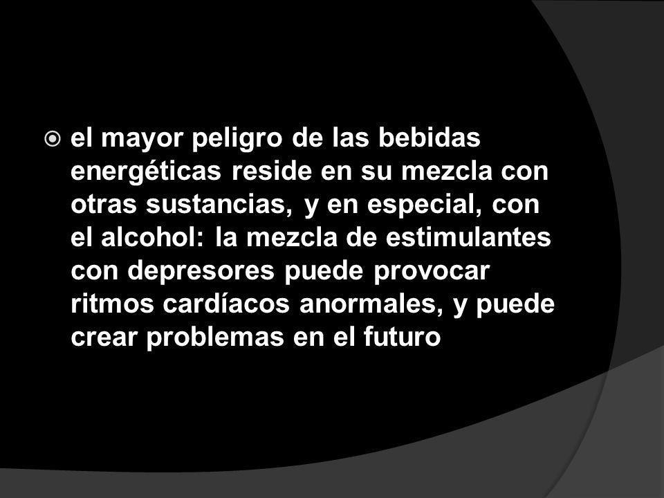 el mayor peligro de las bebidas energéticas reside en su mezcla con otras sustancias, y en especial, con el alcohol: la mezcla de estimulantes con depresores puede provocar ritmos cardíacos anormales, y puede crear problemas en el futuro
