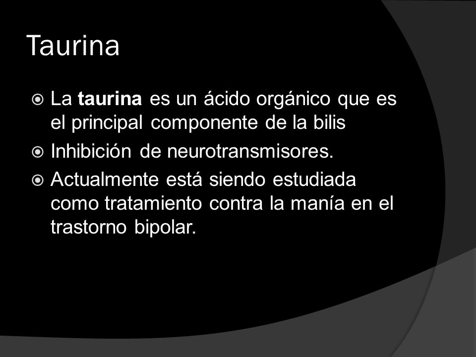Taurina La taurina es un ácido orgánico que es el principal componente de la bilis. Inhibición de neurotransmisores.