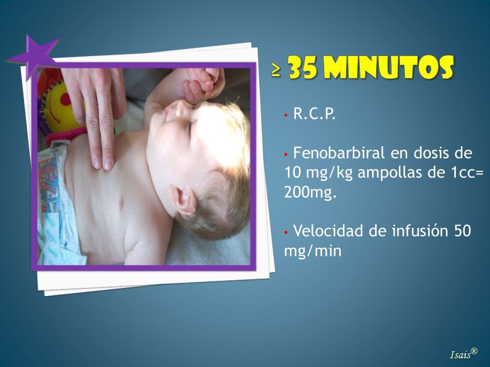 ≥ 35 minutos R.C.P. Fenobarbiral en dosis de 10 mg/kg ampollas de 1cc= 200mg. Velocidad de infusión 50 mg/min.