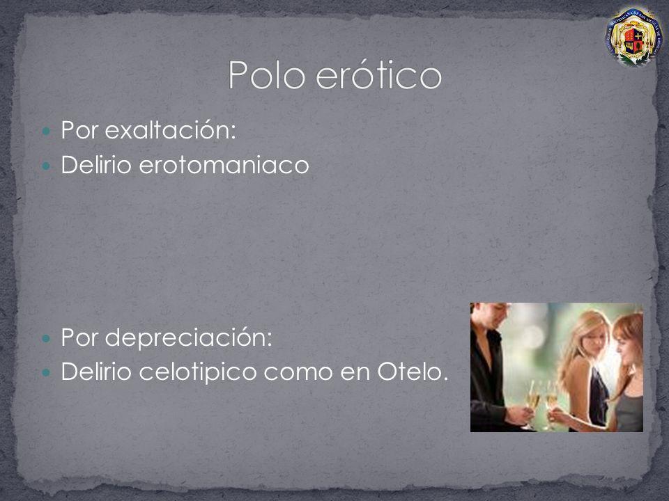Polo erótico Por exaltación: Delirio erotomaniaco Por depreciación: