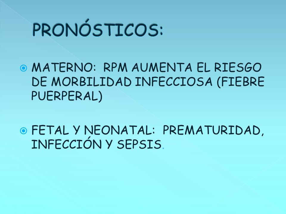 PRONÓSTICOS:MATERNO: RPM AUMENTA EL RIESGO DE MORBILIDAD INFECCIOSA (FIEBRE PUERPERAL) FETAL Y NEONATAL: PREMATURIDAD, INFECCIÓN Y SEPSIS.